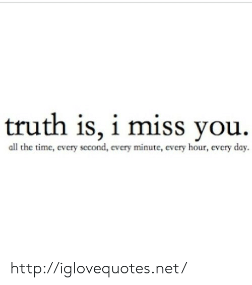 Http, Time, and Truth: truth is, i miss you.  all the time, every second, every minute, every hour, every day  cvc http://iglovequotes.net/