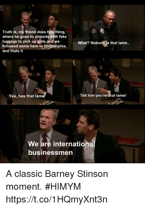 Barney, Fake, and Girls: Truth is, my friend does this thing,  where he goes to airports with fake  luggage to pick up girls,and we  followed some here to Philidelphia,  and thats it  What? Nobody s that lame..  Yes, hes that lam  Tell him you're that lame!  We are international  business  men A classic Barney Stinson moment. #HIMYM https://t.co/1HQmyXnt3n