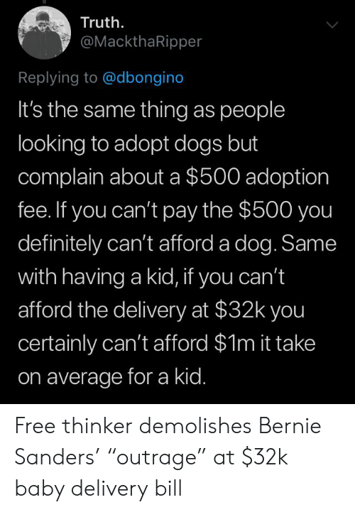 """Bernie Sanders, Definitely, and Dogs: Truth  @MackthaRipper  Replying to @dbongino  It's the same thing as people  looking to adopt dogs but  complain abouta $500 adoption  fee. If you can't pay the $500 you  definitely can't afford a dog. Same  with having a kid, if you can't  afford the delivery at $32k you  certainly can't afford $1m it take  on average for a kid. Free thinker demolishes Bernie Sanders' """"outrage"""" at $32k baby delivery bill"""
