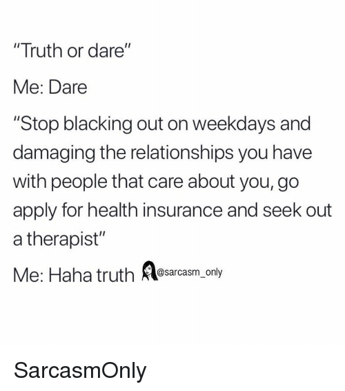 """Funny, Memes, and Relationships: """"Truth or dare""""  Me: Dare  """"Stop blacking out on weekdays and  damaging the relationships you have  with people that care about you, go  apply for health insurance and seek out  a therapist""""  Me: Haha truth asarcasm, only SarcasmOnly"""