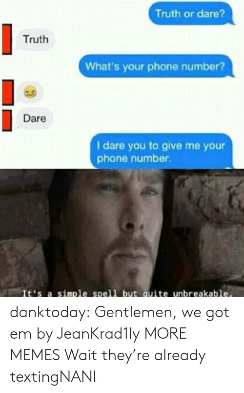 Phone Number: Truth or dare?  Truth  What's your phone number?  Dare  I dare you to give me yo  phone number.  It's a simple spell but quite unbreakable. danktoday:  Gentlemen, we got em by JeanKrad1ly MORE MEMES  Wait they're already textingNANI