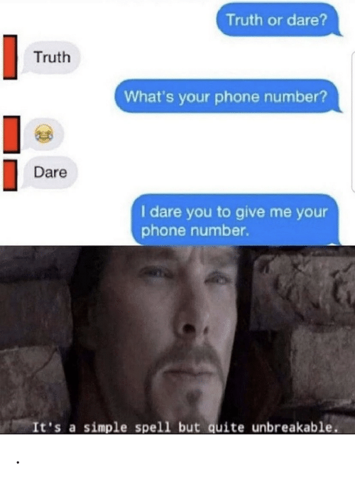 Phone Number: Truth or dare?  Truth  What's your phone number?  Dare  I dare you to give me your  phone number.  It's a simple spell but quite unbreakable .