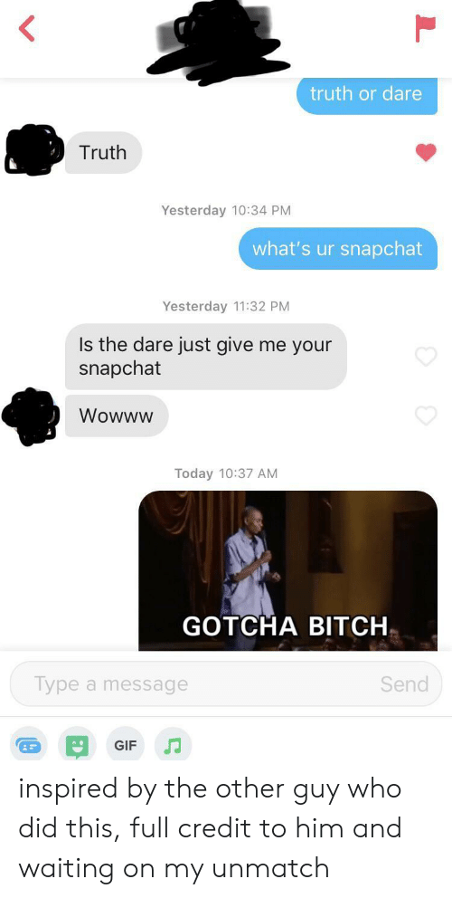 gotcha: truth or dare  Truth  Yesterday 10:34 PM  what's ur snapchat  Yesterday 11:32 PM  Is the dare just give me your  snapchat  Wowww  Today 10:37 AM  GOTCHA BITCH  Type a message  Send  GIF inspired by the other guy who did this, full credit to him and waiting on my unmatch
