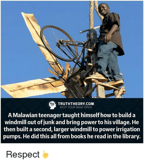 windmills: TRUTHTHEORY.COM  KEEP YOUR MIND OPEN  A Malawian teenager taught himself how to build a  windmill out of junk and bring power to his village. He  then built a second, larger windmill to power irrigation  pumps. He did this all from books he read inthe library Respect☝