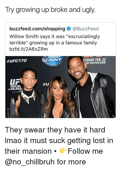 """willow smith: Try growing up broke and ugly.  buzzfeed.com/shopping@BuzzFeed  Willow Smith says it was """"excruciatingly  terrible"""" growing up in a famous family  bzfd.it/2A6xZRm  IGHT  TURDAY FEB. 22  N PAY-PER-VIEW  #UFC170  UF  ROUSL  #U  vsMcMA  VS They swear they have it hard lmao it must suck getting lost in their mansion • 👉Follow me @no_chillbruh for more"""