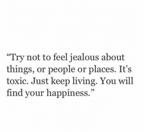 """Jealous, Happiness, and Living: """"Try not to feel jealous about  things, or people or places. It's  toxic. Just keep living. You will  find your happiness."""""""