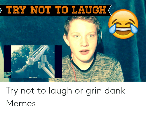 Or Grin: TRY NOT TO LAUGH  Mank Demes Try not to laugh or grin dank Memes