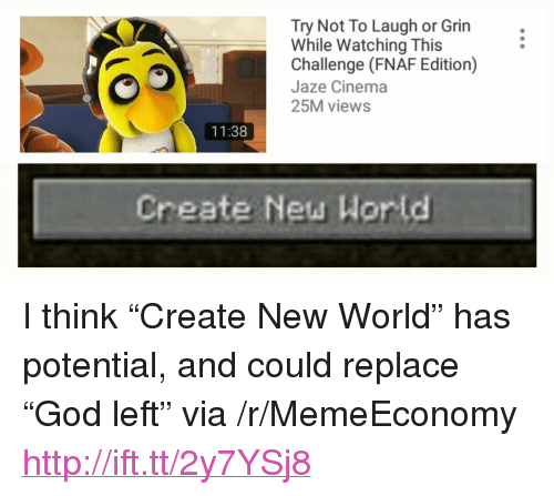"""try not to laugh: Try Not To Laugh or Grin  While Watching This  Challenge (FNAF Edition)  Jaze Cinema  25M views  11:38  Create New Wor ld <p>I think &ldquo;Create New World&rdquo; has potential, and could replace &ldquo;God left&rdquo; via /r/MemeEconomy <a href=""""http://ift.tt/2y7YSj8"""">http://ift.tt/2y7YSj8</a></p>"""