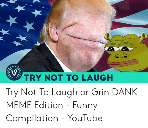 Or Grin: TRY NOT TO LAUGH Try Not To Laugh or Grin DANK MEME Edition - Funny Compilation - YouTube