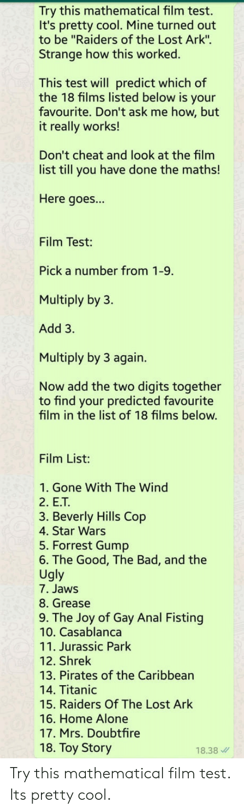 "Forrest Gump: Try this mathematical film test.  It's pretty cool. Mine turned out  to be ""Raiders of the Lost Ark"".  Strange how this worked.  This test will predict which of  the 18 films listed below is your  favourite. Don't ask me how, but  it really works!  Don't cheat and look at the film  list till you have done the maths!  Here goes...  Film Test:  Pick a number from 1-9.  Multiply by 3.  Add 3.  Multiply by 3 again.  Now add the two digits together  to find your predicted favourite  film in the list of 18 films below.  Film List:  1. Gone With The Wind  2. E.T  3. Beverly Hills Cop  4. Star Wars  5. Forrest Gump  6. The Good, The Bad, and the  Ugly  7. Jaws  8. Grease  9. The Joy of Gay Anal Fisting  10. Casablanca  11. Jurassic Park  12. Shrek  13. Pirates of the Caribbean  14. Titanic  15. Raiders Of The Lost Ark  16. Home Alone  17. Mrs. Doubtfire  18. Toy Story  18.38 Try this mathematical film test. Its pretty cool."