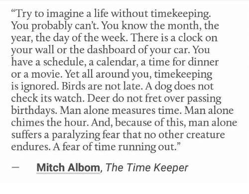"Being Alone, Clock, and Deer: ""Try to imagine a life without timekeeping  You probably can't. You know the month, the  year, the day of the week. There is a clock on  your wall or the dashboard of your car. You  have a schedule, a calendar, a time for dinner  or a movie. Yet all around you, timekeeping  is ignored. Birds are not late. A dog does not  check its watch. Deer do not fret over passing  birthdays. Man alone measures time. Man alone  chimes the hour. And, because of this, man alone  suffers a paralyzing fear that no other creature  endures. A fear of time running out.""  Mitch Albom, The Time Keeper"