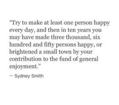 """Brightened: Try to make at least one person happy  every day, and then in ten years you  may have made three thousand, six  hundred and fifty persons happy, or  brightened a small town by your  contribution to the fund of general  enjoyment.""""  Sydney Smith"""
