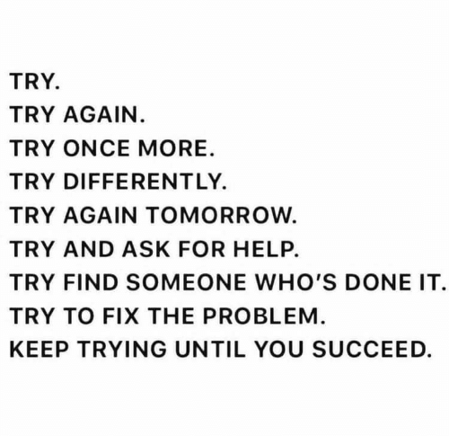 Help, Tomorrow, and Ask: TRY  TRY AGAIN.  TRY ONCE MORE  TRY DIFFERENT LY.  TRY AGAIN TOMORROW  TRY AND ASK FOR HELP.  TRY FIND SOMEONE WHO'S DONE IT  TRY TO FIX THE PROBLEM  KEEP TRYING UNTIL YOU SUCCEED.