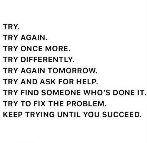 keep trying: TRY.  TRY AGAIN.  TRY ONCE MORE  TRY DIFFERENTLY  TRY AGAIN TOMORROW.  TRY AND ASK FOR HELP.  TRY FIND SOMEONE WHO'S DONE IT  TRY TO FIX THE PROBLEM  KEEP TRYING UNTIL YOU SUCCEED.
