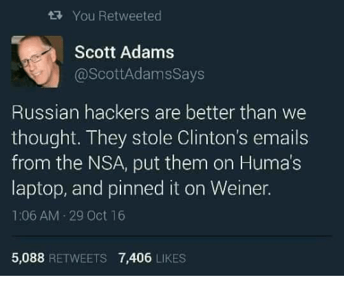 Scott Adams: tRy You Retweeted  Scott Adams  @Scott AdamsSays  Russian hackers are better than we  thought. They stole Clinton's emails  from the NSA, put them on Humas  laptop, and pinned it on Weiner.  1:06 AM 29 Oct 16  5,088  RETWEETS 7,406  LIKES