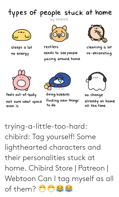 tag yourself: trying-a-little-too-hard:  chibird:  Tag yourself! Some lighthearted characters and their personalities stuck at home.  Chibird Store | Patreon | Webtoon      Can I tag myself as all of them? 😷😷😂😂