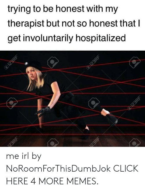 123Rf: trying to be honest with my  therapist but not so honest that I  get involuntarily hospitalized  123RF  D123RF  123RF  123RF  I23RF me irl by NoRoomForThisDumbJok CLICK HERE 4 MORE MEMES.
