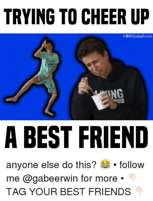 Best Friend, Friends, and Memes: TRYING TO CHEER UP  f@GabeErwin  ING  A BEST FRIEND anyone else do this? 😂 • follow me @gabeerwin for more • 👇🏻 TAG YOUR BEST FRIENDS 👇🏻