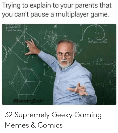Memes Comics: Trying to explain to your parents that  you can't pause a multiplayer game.  Zach 32 Supremely Geeky Gaming Memes & Comics