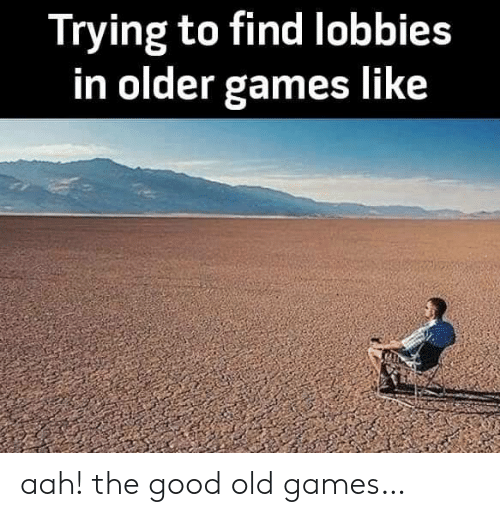 The Good: Trying to find lobbies  in older games like aah! the good old games…