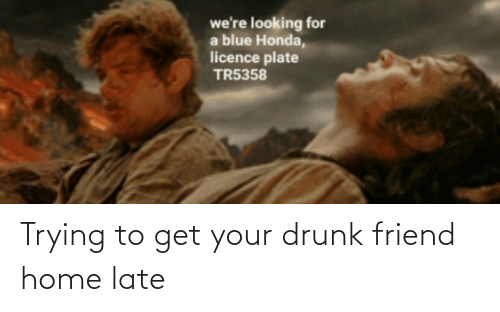 Your Drunk: Trying to get your drunk friend home late