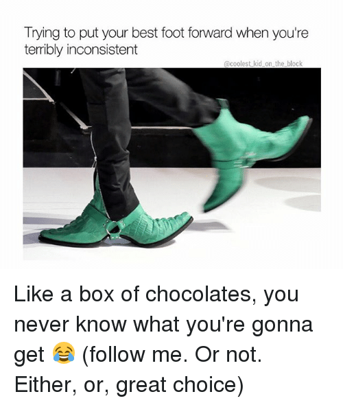 Greatful: Trying to put your best foot forward when you're  terribly inconsistent  @coolest kid on the block Like a box of chocolates, you never know what you're gonna get 😂 (follow me. Or not. Either, or, great choice)