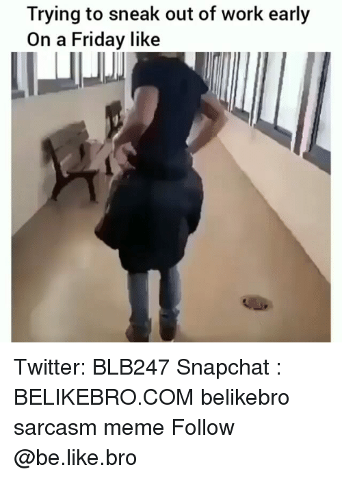 Be Like, Friday, and Meme: Trying to sneak out of work early  On a Friday like Twitter: BLB247 Snapchat : BELIKEBRO.COM belikebro sarcasm meme Follow @be.like.bro