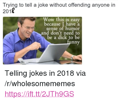 "Wow, Jokes, and Easy: Trying to tell a joke without offending anyone in  2018  Wow this is easy  because I have a  sense of humor  and don't need to  be a dick to be  nny <p>Telling jokes in 2018 via /r/wholesomememes <a href=""https://ift.tt/2JTh9GS"">https://ift.tt/2JTh9GS</a></p>"