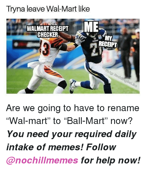 """checker: Tryna leave Wal-Mart like  WALMART RECEIPT  CHECKER  RECEIPT  fb/ig: ReddingBeLike <p>Are we going to have to rename """"Wal-mart"""" to """"Ball-Mart"""" now?</p><p><b><i>You need your required daily intake of memes! Follow <a>@nochillmemes</a> for help now!</i></b><br/></p>"""