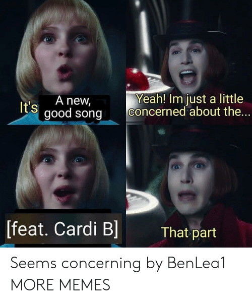 feat: t's A new,  good song Concerned about the  Yeah! Im just a little  [feat. Cardi B]  That part Seems concerning by BenLea1 MORE MEMES