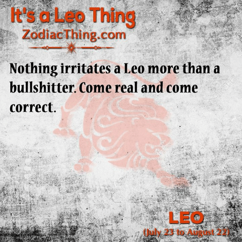 leo: t's aLeo Thing  ZodiacThing.com  Nothing irritates a Leo more than a  bullshitter. Come real and come  correct.  12SRF  123RF  LEO  July 23 to August 2  243