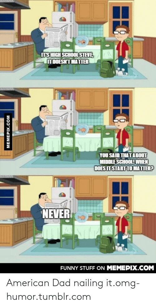 American Dad: TS HIGH SCHOOL STEVE,  T DOESNT MATTER  YOU SAID THATABOUT  MIDDLE SCHOOL! WHEN  DOES ITSTART TO MATTER?  NEVER  FUNNY STUFF ON MEMEPIX.COM  MEMEPIX.COM American Dad nailing it.omg-humor.tumblr.com