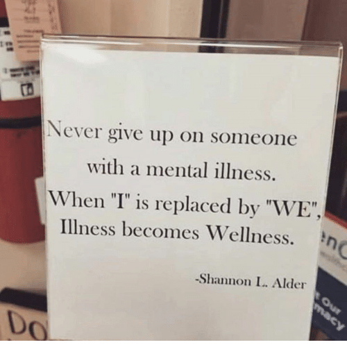 """Wellness: ts  Never give up on someone  with a mental illness.  When """"I"""" is replaced by """"WE"""",  Illness becomes Wellness.  -Shannon L. Alder  Do"""