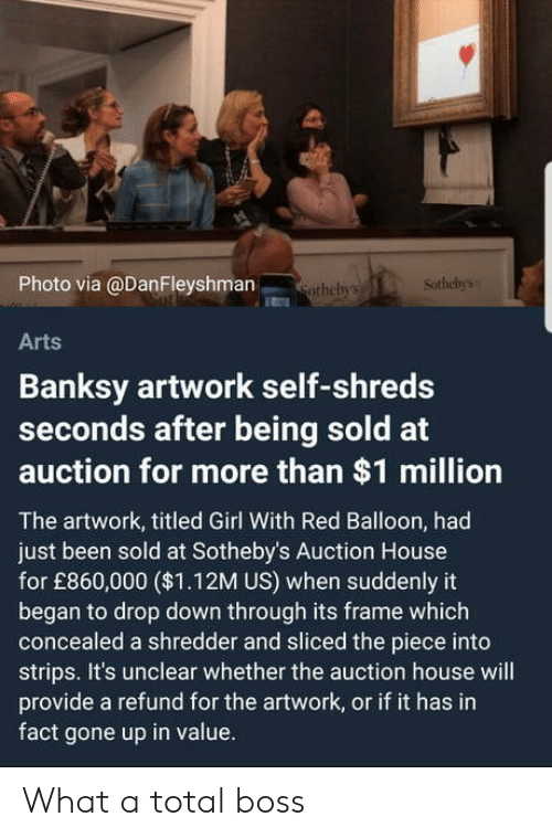 Girl, House, and Banksy: ts  Photo via @DanFleyshman  thebys Sothebys  Arts  Banksy artwork self-shreds  seconds after being sold at  auction for more than $1 million  The artwork, titled Girl With Red Balloon, had  just been sold at Sotheby's Auction House  for £860,000 ($1.12M US) when suddenly it  began to drop down through its frame which  concealed a shredder and sliced the piece into  strips. It's unclear whether the auction house will  provide a refund for the artwork, or if it has in  fact gone up in value. What a total boss