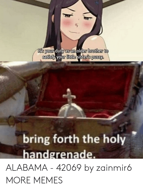 Your Little: t's your duty as an older brother to  satisfy your little sister's pussy.  bring forth the holy  handgrenade. ALABAMA - 42069 by zainmir6 MORE MEMES