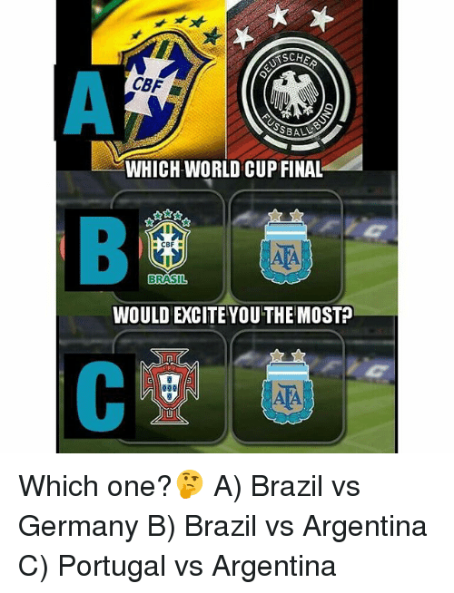 Excite: TSCHE  CBF L  WHICH WORLD CUP FINAL  RASIL  WOULD EXCITE YOUTHE MOST Which one?🤔 A) Brazil vs Germany B) Brazil vs Argentina C) Portugal vs Argentina