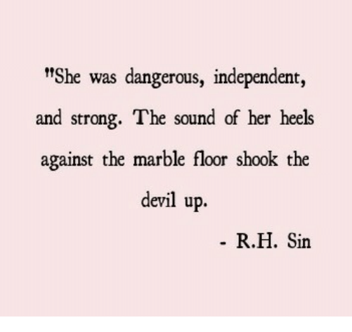 """marble: t""""She was dangerous, independent,  and strong. The sound of her heels  against the marble floor shook the  devil up.  R.H. Sin"""
