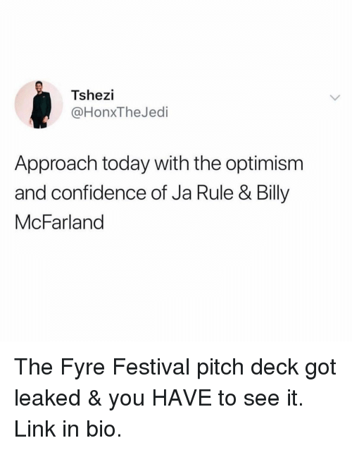 Optimism: Tshezi  @HonxTheJedi  Approach today with the optimism  and confidence of Ja Rule & Billy  McFarland The Fyre Festival pitch deck got leaked & you HAVE to see it. Link in bio.