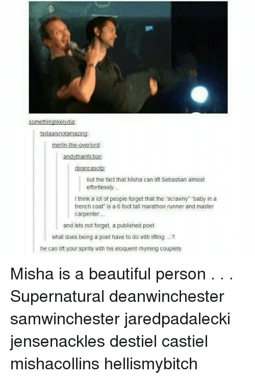 "rhyming: tsillaaisnotamazing  merlin-the-overlor  but the fact that Misha can lift Sebastian almost  effortiessly  think a lot of peopie forget that the scrawny"" baby in a  trench coat is a 6 foot tall marathon runner and master  carpenter..  and lets not forget, a published poet  what does being a poet have to do with liting. .  he can lift your spirits with his eloquent rhyming couplets Misha is a beautiful person . . . Supernatural deanwinchester samwinchester jaredpadalecki jensenackles destiel castiel mishacollins hellismybitch"