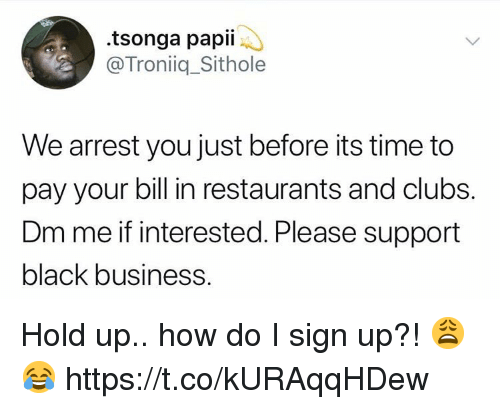 Black, Business, and Restaurants: .tsonga papii  @Troniiq_Sithole  We arrest you just before its time to  pay your bill in restaurants and clubs.  Dm me if interested. Please support  black business. Hold up.. how do I sign up?! 😩😂 https://t.co/kURAqqHDew