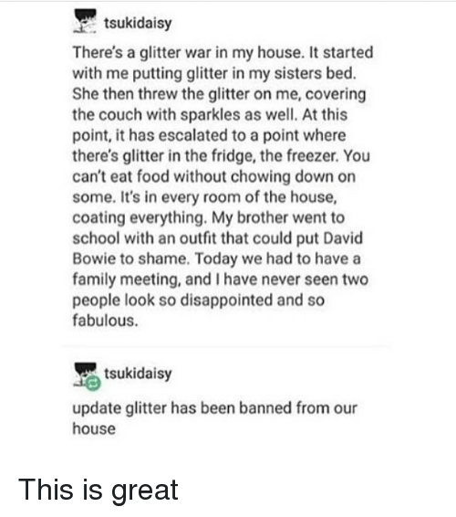 Threws: tsukidaisy  There's a glitter war in my house. It started  with me putting glitter in my sisters bed.  She then threw the glitter on me, covering  the couch with sparkles as well. At this  point, it has escalated to a point where  there's glitter in the fridge, the freezer. You  can't eat food without chowing down on  some. It's in every room of the house,  coating everything. My brother went to  school with an outfit that could put David  Bowie to shame. Today we had to have a  family meeting, and I have never seen two  people look so disappointed and so  fabulous.  tsukidaisy  update glitter has been banned from our  house This is great
