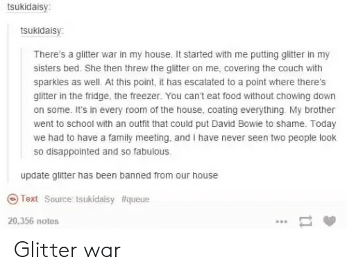 David Bowie, Disappointed, and Family: tsukidaisy:  tsukidaisy:  There's a glitter war in my house. It started with me putting gliter in my  sisters bed. She then threw the glitter on me, covering the couch with  sparkles as well. At this point, it has escalated to a point where there's  glitter in the fridge, the freezer. You can't eat food without chowing down  on some. It's in every room of the house, coating everything. My brother  went to school with an outfit that could put David Bowie to shame. Today  we had to have a family meeting, and I have never seen two people look  so disappointed and so fabulous.  update glitter has been banned from our house  Text Source tsukidaisy #queue  20,356 notes  1 Glitter war