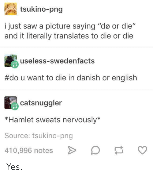 """Sweats Nervously: tsukino-png  i just saw a picture saying """"do or die""""  and it literally translates to die or die  useless-swedenfacts  #dou want to die in danish or english  catsnuggler  *Hamlet sweats nervously*  Source: tsukino-png  410,996 notes Yes."""