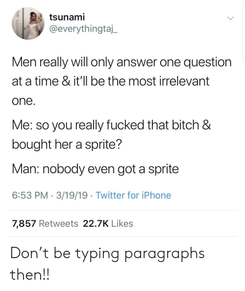 Tsunami: tsunami  @everythingtaj_  Men really will only answer one question  at a time & it'll be the most irrelevant  one  Me: so you really fucked that bitch &  bought her a sprite?  Man: nobody even got a sprite  6:53 PM 3/19/19 Twitter for iPhone  7,857 Retweets 22.7K Likes Don't be typing paragraphs then!!