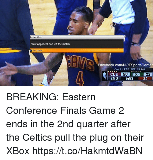 eastern conference finals: ttention  Your opponent has left the match  Exit Game  Facebook.com/NOTSportsCenter  CAVS LEAD SERIES 1-0  CLE 50  BOS 22  2ND  6:53  24 BREAKING: Eastern Conference Finals Game 2 ends in the 2nd quarter after the Celtics pull the plug on their XBox https://t.co/HakmtdWaBN