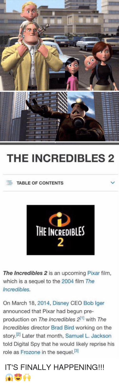 Frozone, Memes, and Pixar: TTF  THE Bure Mr   THE INCREDIBLES 2  EE TABLE OF CONTENTS  THE INCREDIBLES  The Incredibles 2 is an upcoming Pixar film,  which is a sequel to the 2004 film The  Incredibles.  On March 18, 2014, Disney CEO Bob lger  announced that Pixar had begun pre-  production on The Incredibles 211 with The  Incredibles director Brad Bird working on the  story. 21 Later that month, Samuel L. Jackson  told Digital Spy that he would likely reprise his  role as Frozone in the sequel  [3] IT'S FINALLY HAPPENING!!! 😱😍🙌