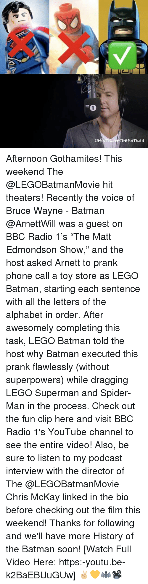 """Wayned: @tti  ATMAN Afternoon Gothamites! This weekend The @LEGOBatmanMovie hit theaters! Recently the voice of Bruce Wayne - Batman @ArnettWill was a guest on BBC Radio 1's """"The Matt Edmondson Show,"""" and the host asked Arnett to prank phone call a toy store as LEGO Batman, starting each sentence with all the letters of the alphabet in order. After awesomely completing this task, LEGO Batman told the host why Batman executed this prank flawlessly (without superpowers) while dragging LEGO Superman and Spider-Man in the process. Check out the fun clip here and visit BBC Radio 1's YouTube channel to see the entire video! Also, be sure to listen to my podcast interview with the director of The @LEGOBatmanMovie Chris McKay linked in the bio before checking out the film this weekend! Thanks for following and we'll have more History of the Batman soon! [Watch Full Video Here: https:-youtu.be-k2BaEBUuGUw] ✌🏼💛🦇📽"""