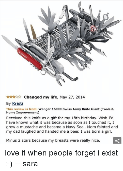 birthday wish: ttnAr tr Changed my life, May 27, 2014  By Kristi  This review is from  Wenger 16999 Swiss Army Knife Giant (Tools &  Home Improvement)  Received this knife as a gift for my 18th birthday. Wish I'd  have known what it was because as soon as I touched it, I  grew a mustache and became a Navy Seal. Mom fainted and  my dad laughed and handed me a beer. I was born a girl.  Minus 2 stars because my breasts were really nice. love it when people forget i exist :-) —sara