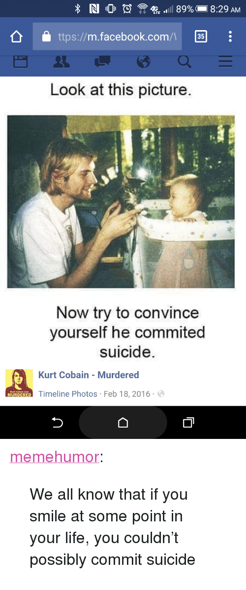 """Look At This Picture: ttps://m.facebook.com/ 35  Look at this picture.  Now try to convince  yourself he commited  suicide.  Kurt Cobain - Murdered  Timeline Photos Feb 18,2016 <p><a href=""""http://memehumor.tumblr.com/post/158513146703/we-all-know-that-if-you-smile-at-some-point-in"""" class=""""tumblr_blog"""">memehumor</a>:</p>  <blockquote><p>We all know that if you smile at some point in your life, you couldn't possibly commit suicide</p></blockquote>"""