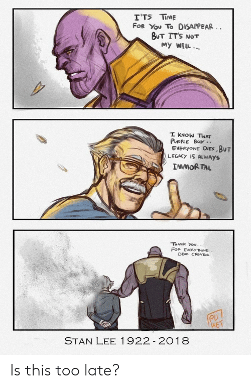 Stan, Stan Lee, and Thank You: TTS TİME  FOR You To DISAPPEAR  BUT ITs NOT  My WIL  PURPLE Boy..  EVERYONE DİES.BUT  LEGACY IS ALWAYS  IMMORTAL  THANK You  FOR EVERYTHING  DEAR CREATOR  PU  STAN LEE 1922 2018 Is this too late?